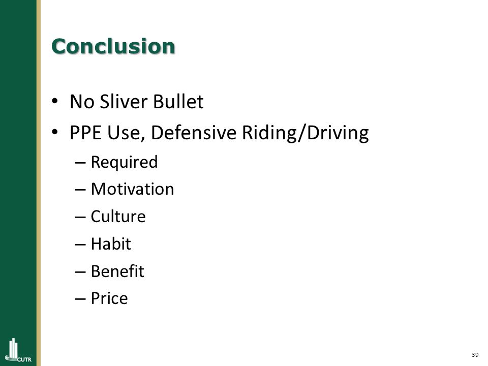 39 Conclusion No Sliver Bullet PPE Use, Defensive Riding/Driving – Required – Motivation – Culture – Habit – Benefit – Price