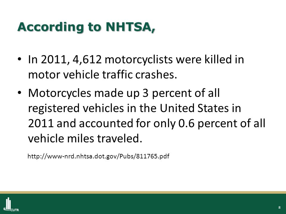 8 According to NHTSA, In 2011, 4,612 motorcyclists were killed in motor vehicle traffic crashes.