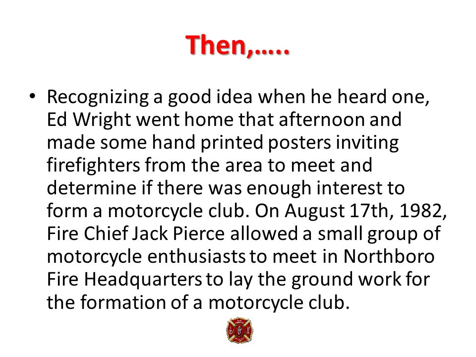 Then,….. Recognizing a good idea when he heard one, Ed Wright went home that afternoon and made some hand printed posters inviting firefighters from t