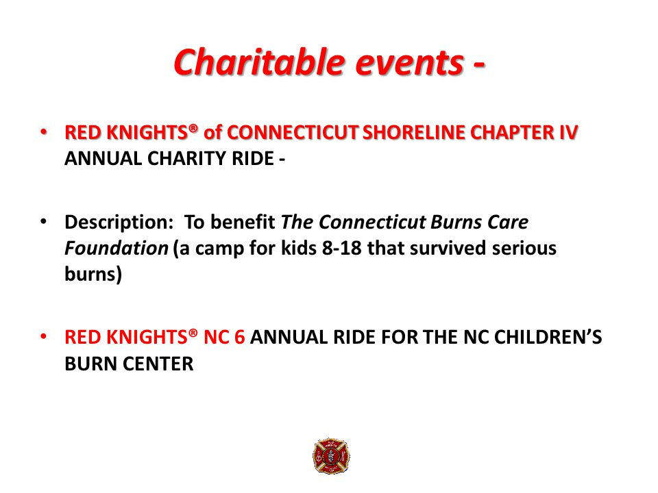 Charitable events - RED KNIGHTS® of CONNECTICUT SHORELINE CHAPTER IV RED KNIGHTS® of CONNECTICUT SHORELINE CHAPTER IV ANNUAL CHARITY RIDE - Description: To benefit The Connecticut Burns Care Foundation (a camp for kids 8-18 that survived serious burns) RED KNIGHTS® NC 6 ANNUAL RIDE FOR THE NC CHILDREN'S BURN CENTER