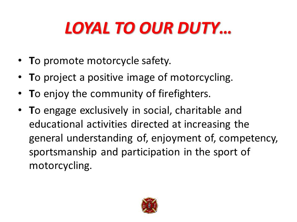 LOYAL TO OUR DUTY… To promote motorcycle safety. To project a positive image of motorcycling.
