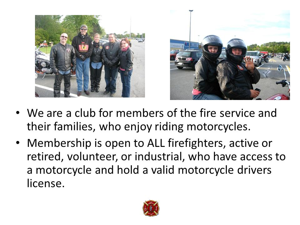 We are a club for members of the fire service and their families, who enjoy riding motorcycles.