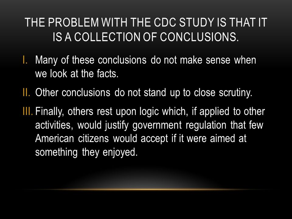 THE PROBLEM WITH THE CDC STUDY IS THAT IT IS A COLLECTION OF CONCLUSIONS. I.Many of these conclusions do not make sense when we look at the facts. II.