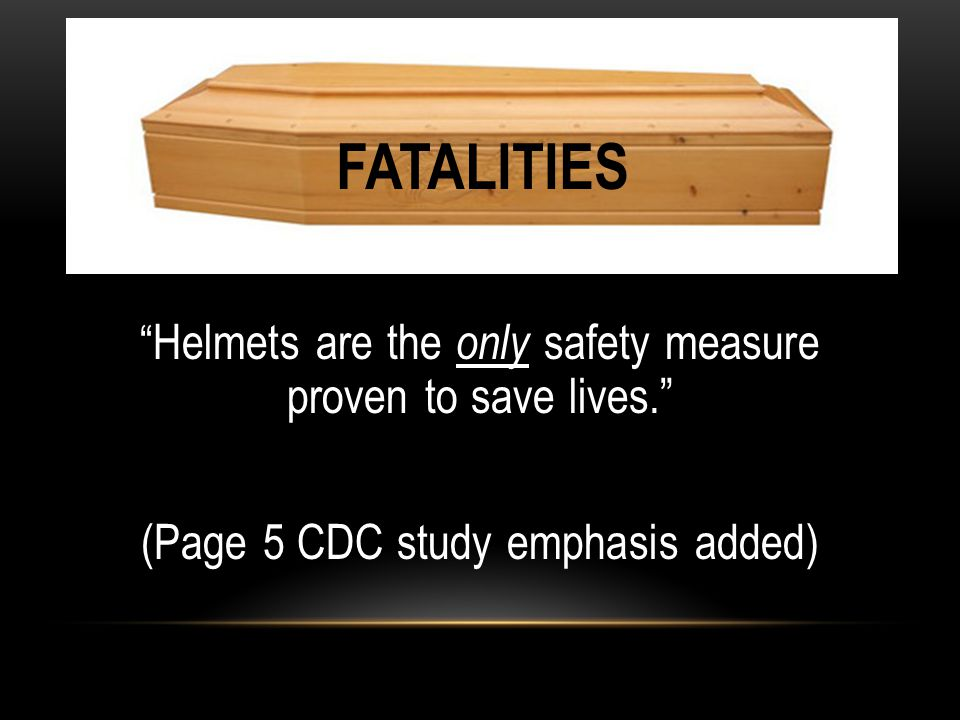 """"""" Helmets are the only safety measure proven to save lives."""" (Page 5 CDC study emphasis added) FATALITIES"""