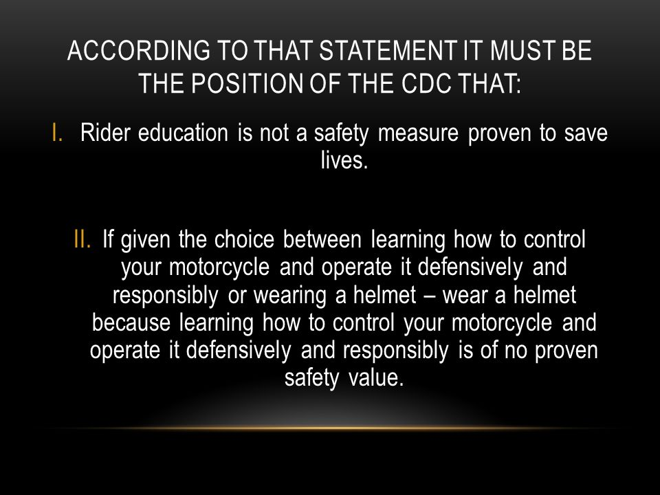 ACCORDING TO THAT STATEMENT IT MUST BE THE POSITION OF THE CDC THAT: I.Rider education is not a safety measure proven to save lives. II.If given the c