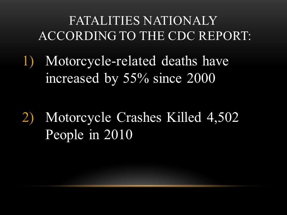 FATALITIES NATIONALY ACCORDING TO THE CDC REPORT: 1)Motorcycle-related deaths have increased by 55% since 2000 2)Motorcycle Crashes Killed 4,502 People in 2010