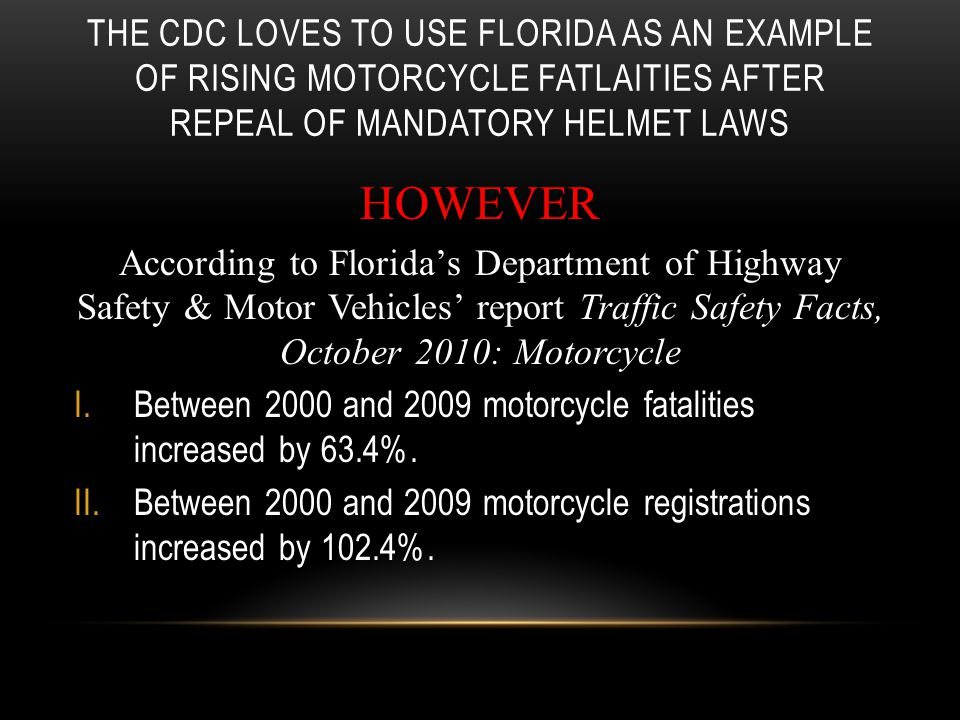 THE CDC LOVES TO USE FLORIDA AS AN EXAMPLE OF RISING MOTORCYCLE FATLAITIES AFTER REPEAL OF MANDATORY HELMET LAWS HOWEVER According to Florida's Department of Highway Safety & Motor Vehicles' report Traffic Safety Facts, October 2010: Motorcycle I.Between 2000 and 2009 motorcycle fatalities increased by 63.4%.