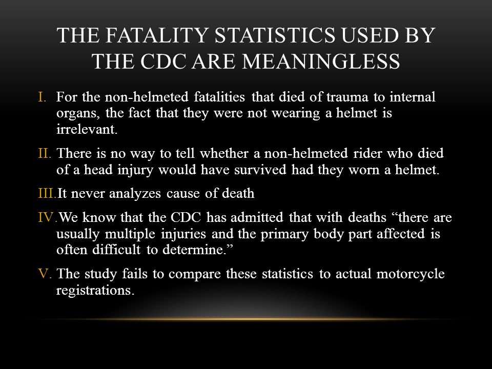 THE FATALITY STATISTICS USED BY THE CDC ARE MEANINGLESS I.For the non-helmeted fatalities that died of trauma to internal organs, the fact that they were not wearing a helmet is irrelevant.