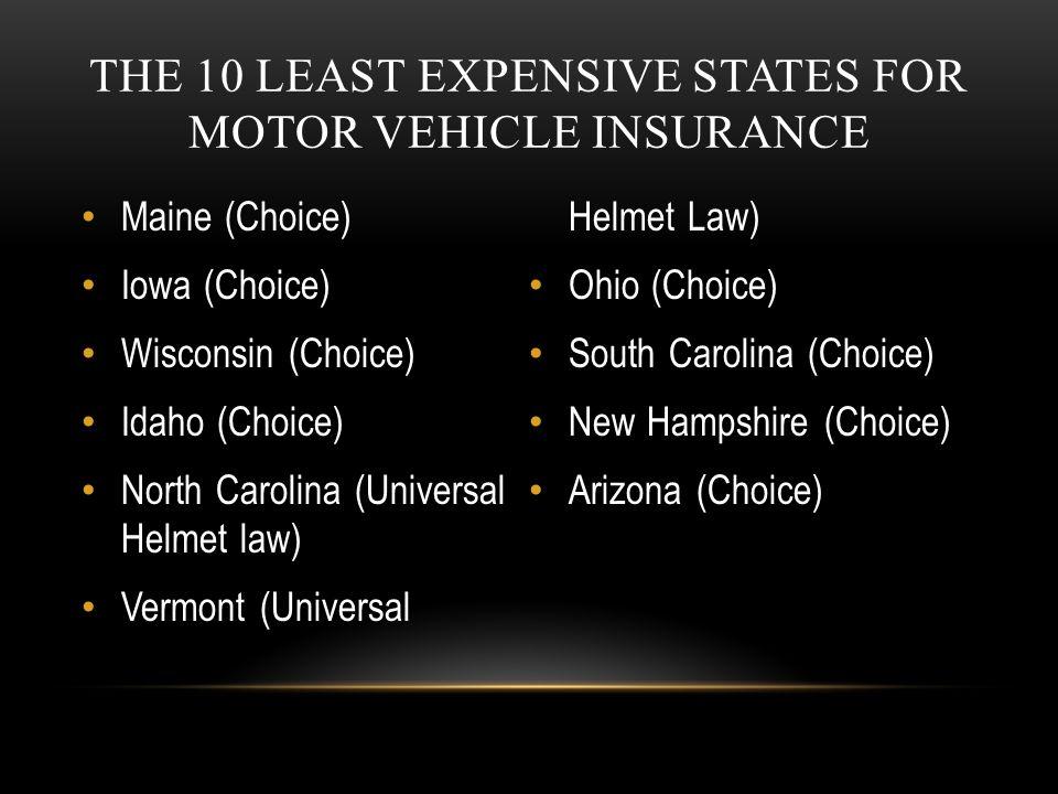 THE 10 LEAST EXPENSIVE STATES FOR MOTOR VEHICLE INSURANCE Maine (Choice) Iowa (Choice) Wisconsin (Choice) Idaho (Choice) North Carolina (Universal Hel