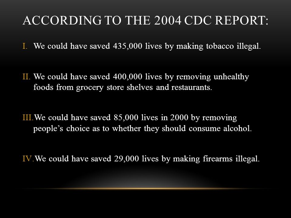 ACCORDING TO THE 2004 CDC REPORT: I.We could have saved 435,000 lives by making tobacco illegal. II.We could have saved 400,000 lives by removing unhe