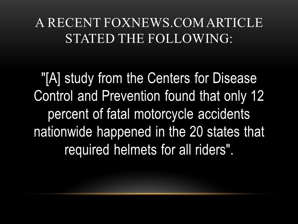 A RECENT FOXNEWS.COM ARTICLE STATED THE FOLLOWING: [A] study from the Centers for Disease Control and Prevention found that only 12 percent of fatal motorcycle accidents nationwide happened in the 20 states that required helmets for all riders .