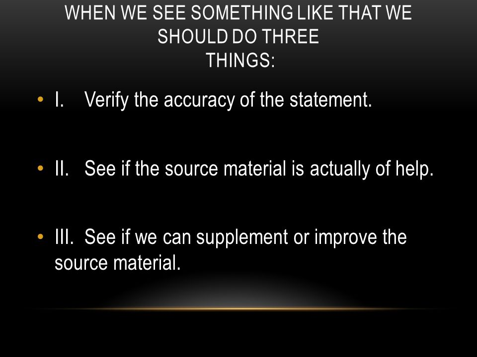 WHEN WE SEE SOMETHING LIKE THAT WE SHOULD DO THREE THINGS: I.Verify the accuracy of the statement.