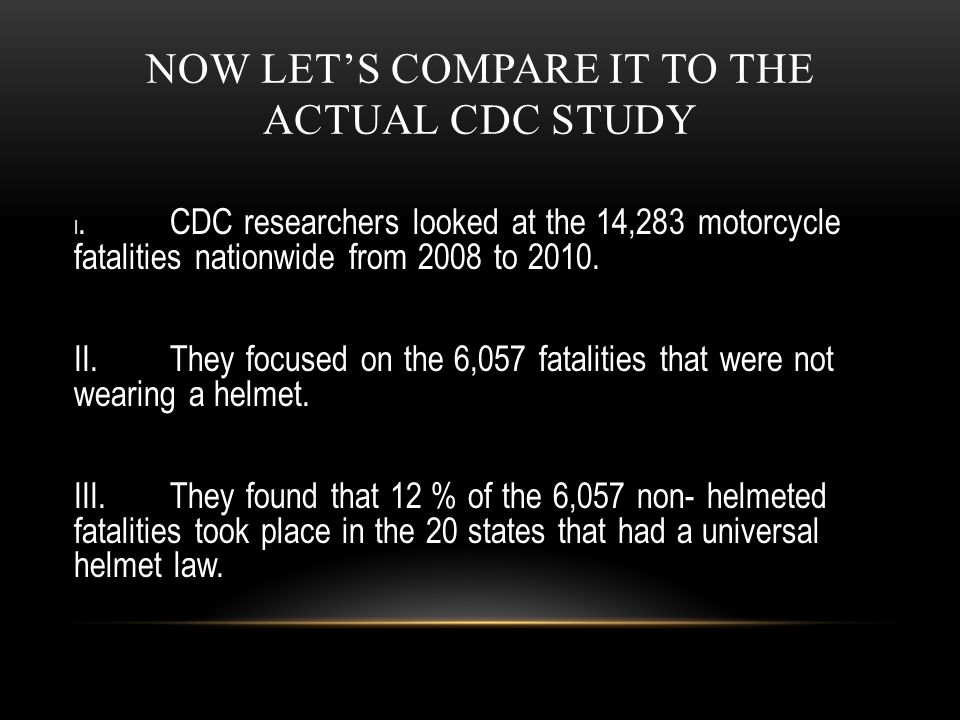 NOW LET'S COMPARE IT TO THE ACTUAL CDC STUDY I.CDC researchers looked at the 14,283 motorcycle fatalities nationwide from 2008 to 2010. II.They focuse