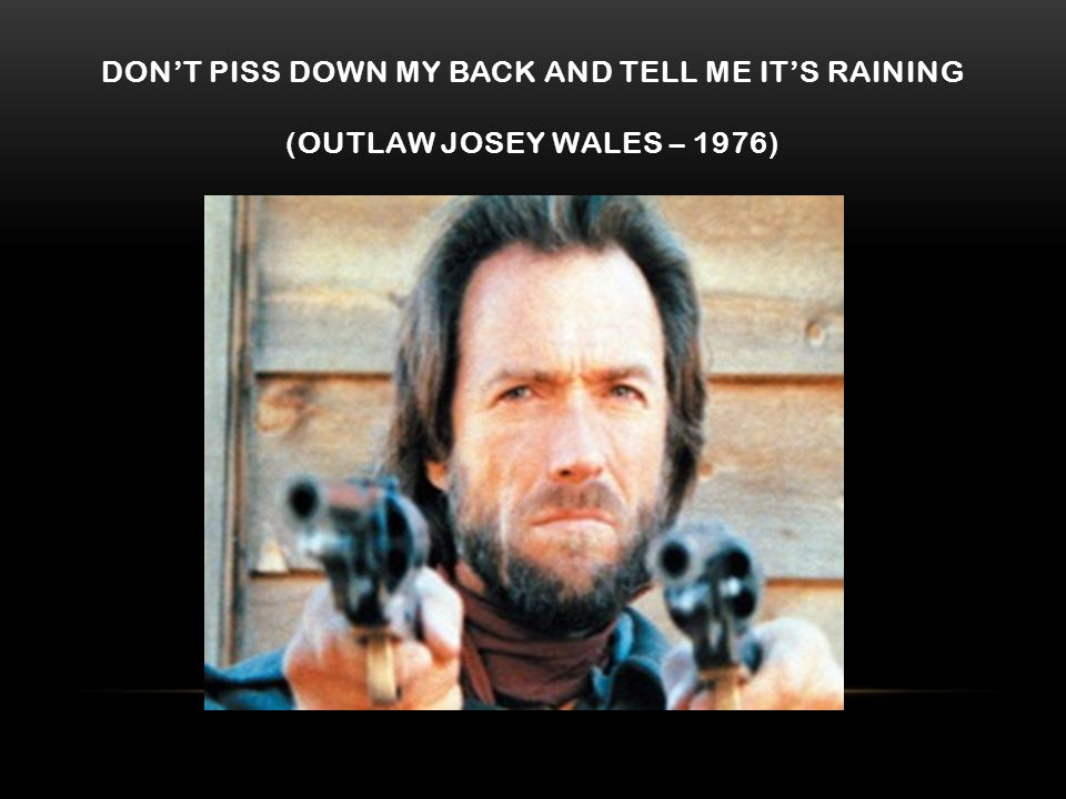 DON'T PISS DOWN MY BACK AND TELL ME IT'S RAINING (OUTLAW JOSEY WALES – 1976)