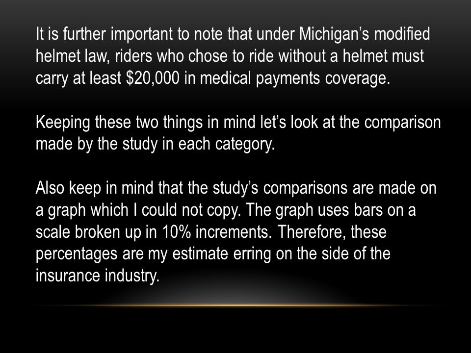 It is further important to note that under Michigan's modified helmet law, riders who chose to ride without a helmet must carry at least $20,000 in medical payments coverage.