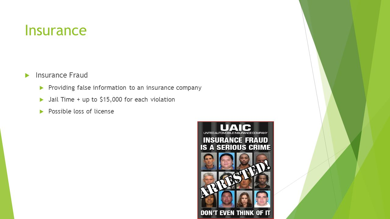 Insurance  Insurance Fraud  Providing false information to an insurance company  Jail Time + up to $15,000 for each violation  Possible loss of license