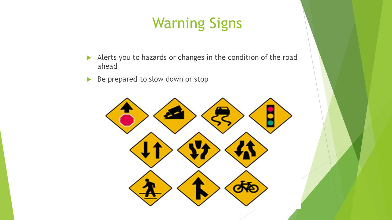 Warning Signs  Alerts you to hazards or changes in the condition of the road ahead  Be prepared to slow down or stop