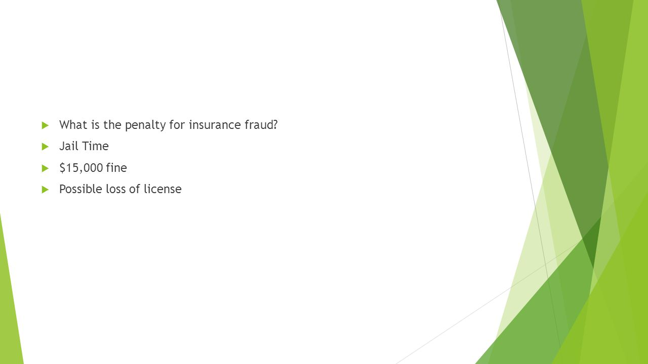  What is the penalty for insurance fraud?  Jail Time  $15,000 fine  Possible loss of license