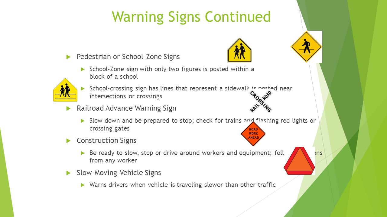 Warning Signs Continued  Pedestrian or School-Zone Signs  School-Zone sign with only two figures is posted within a block of a school  School-crossing sign has lines that represent a sidewalk is posted near intersections or crossings  Railroad Advance Warning Sign  Slow down and be prepared to stop; check for trains and flashing red lights or crossing gates  Construction Signs  Be ready to slow, stop or drive around workers and equipment; follow directions from any worker  Slow-Moving-Vehicle Signs  Warns drivers when vehicle is traveling slower than other traffic