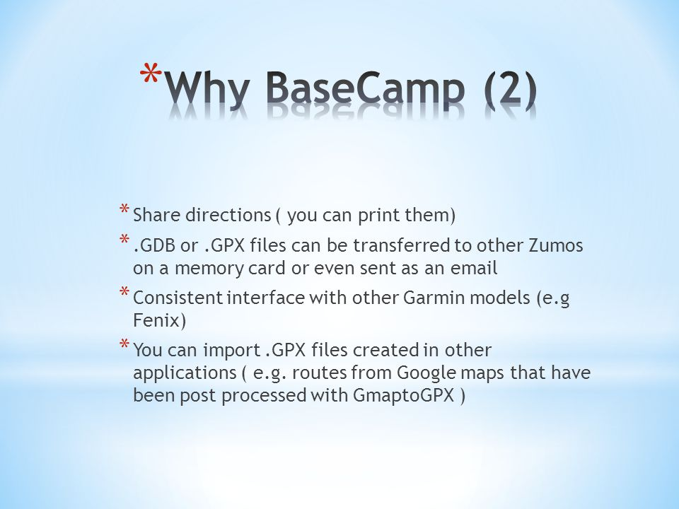 * Share directions ( you can print them) *.GDB or.GPX files can be transferred to other Zumos on a memory card or even sent as an email * Consistent interface with other Garmin models (e.g Fenix) * You can import.GPX files created in other applications ( e.g.