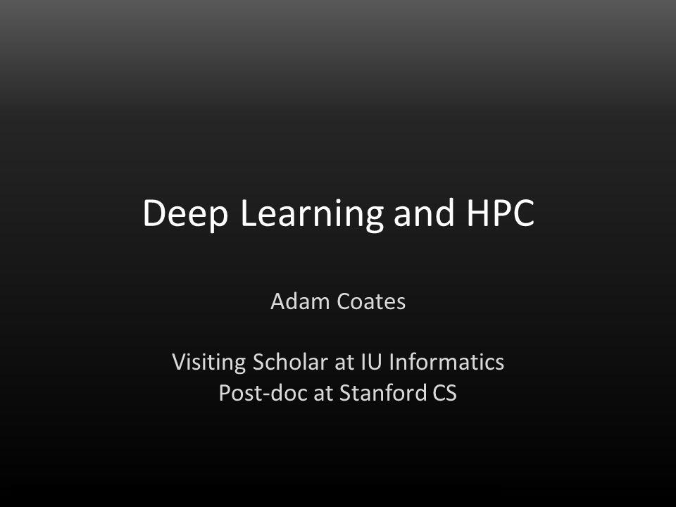 Adam Coates Deep Learning and HPC Adam Coates Visiting Scholar at IU Informatics Post-doc at Stanford CS