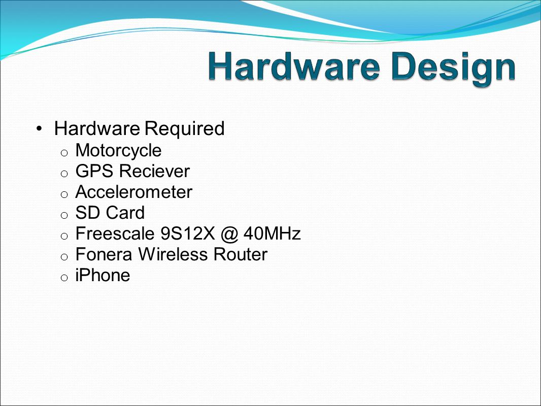 Hardware Required o Motorcycle o GPS Reciever o Accelerometer o SD Card o Freescale 9S12X @ 40MHz o Fonera Wireless Router o iPhone