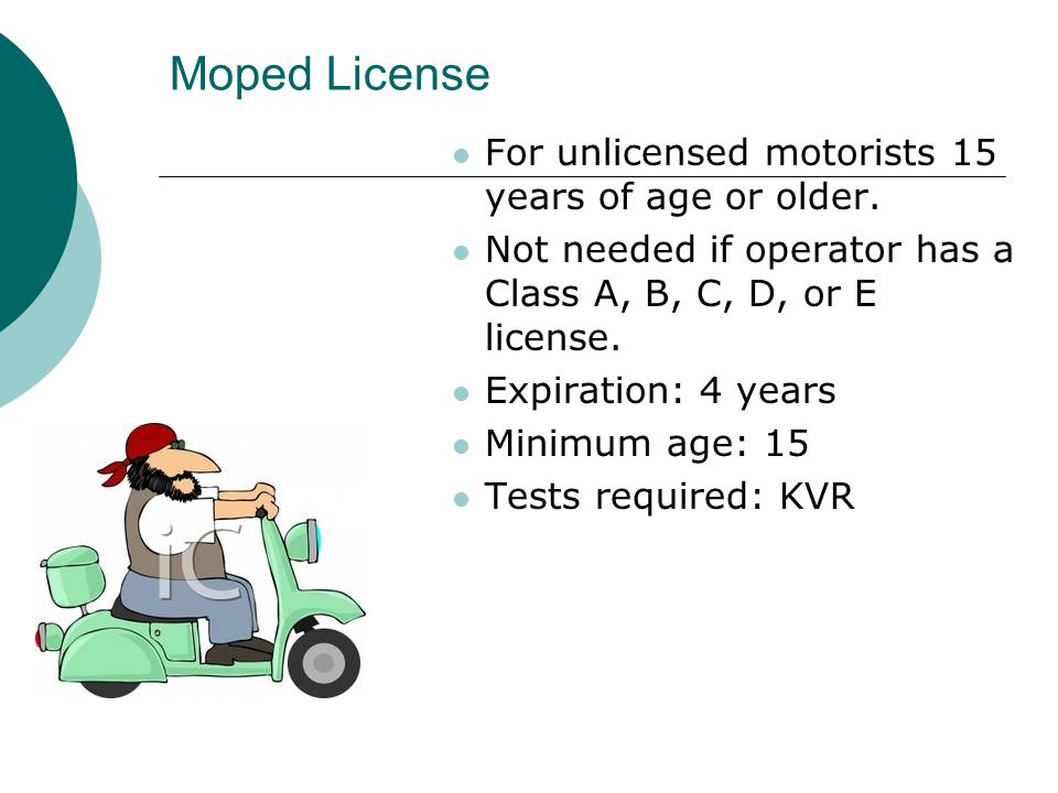 Moped License For unlicensed motorists 15 years of age or older.