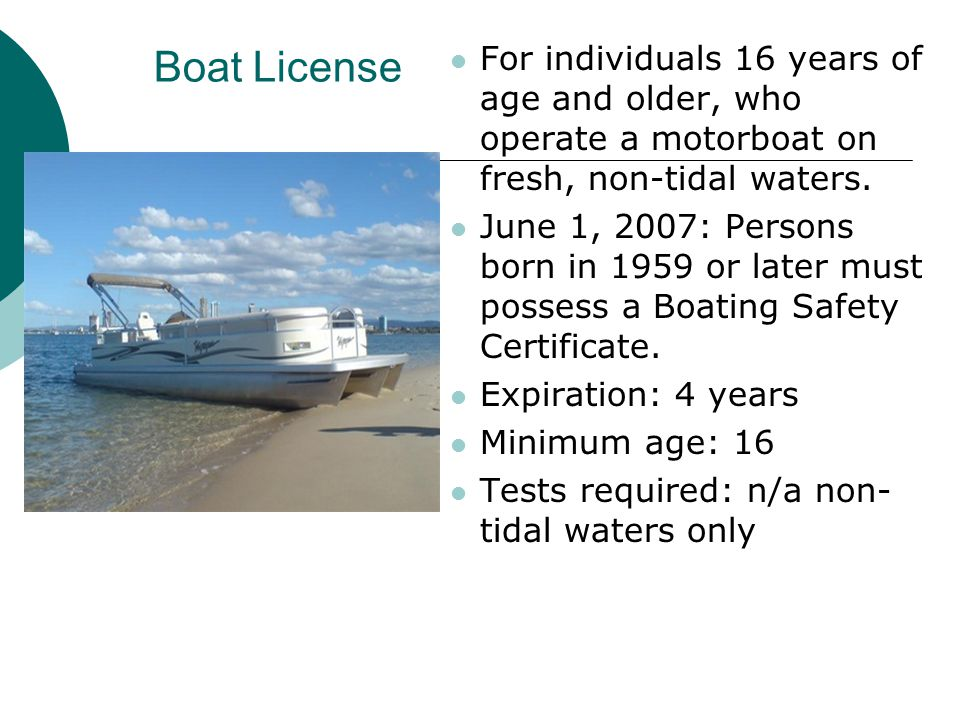 Boat License For individuals 16 years of age and older, who operate a motorboat on fresh, non-tidal waters.