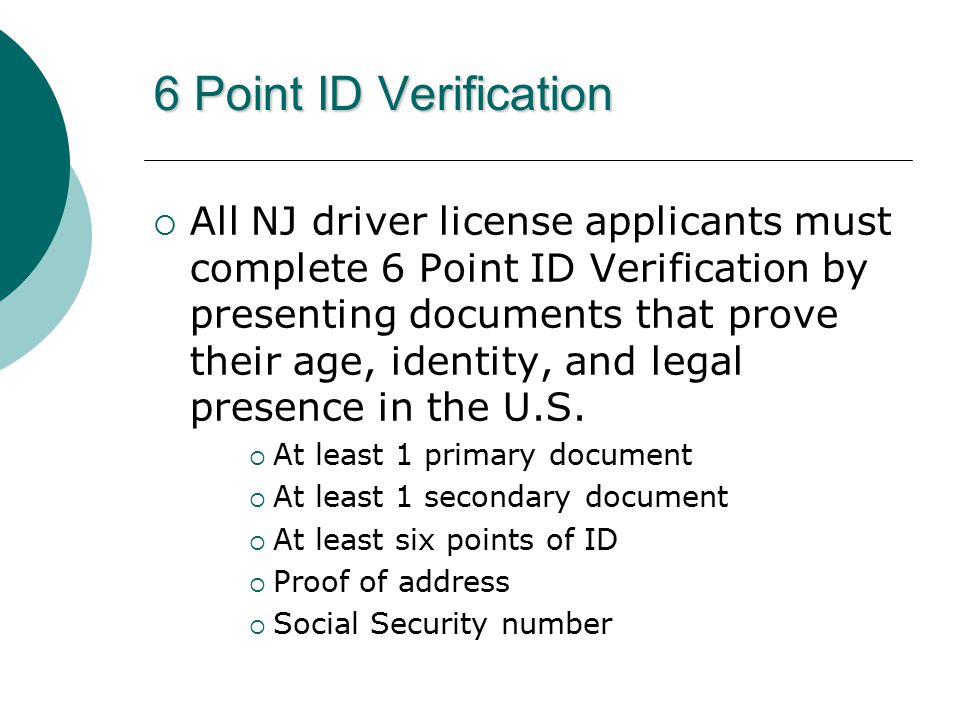 6 Point ID Verification  All NJ driver license applicants must complete 6 Point ID Verification by presenting documents that prove their age, identity, and legal presence in the U.S.