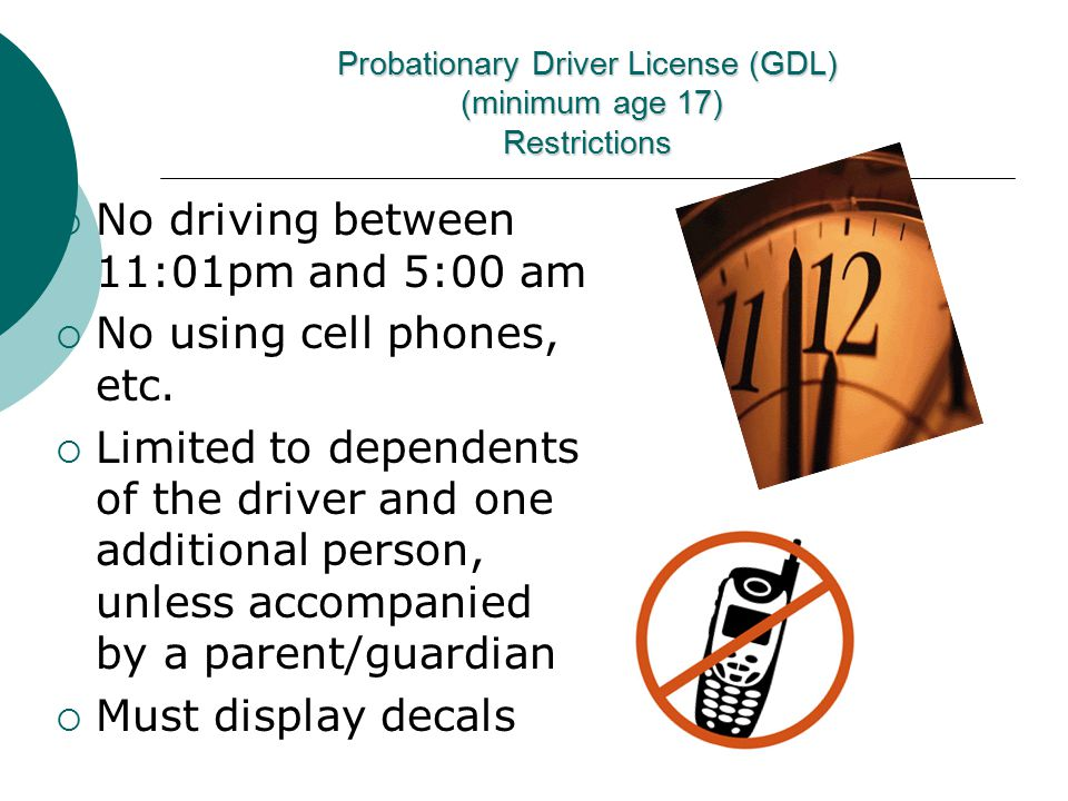 Probationary Driver License (GDL) (minimum age 17) Restrictions  No driving between 11:01pm and 5:00 am  No using cell phones, etc.