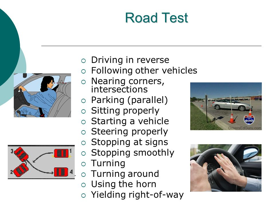 Road Test  Driving in reverse  Following other vehicles  Nearing corners, intersections  Parking (parallel)  Sitting properly  Starting a vehicle  Steering properly  Stopping at signs  Stopping smoothly  Turning  Turning around  Using the horn  Yielding right-of-way