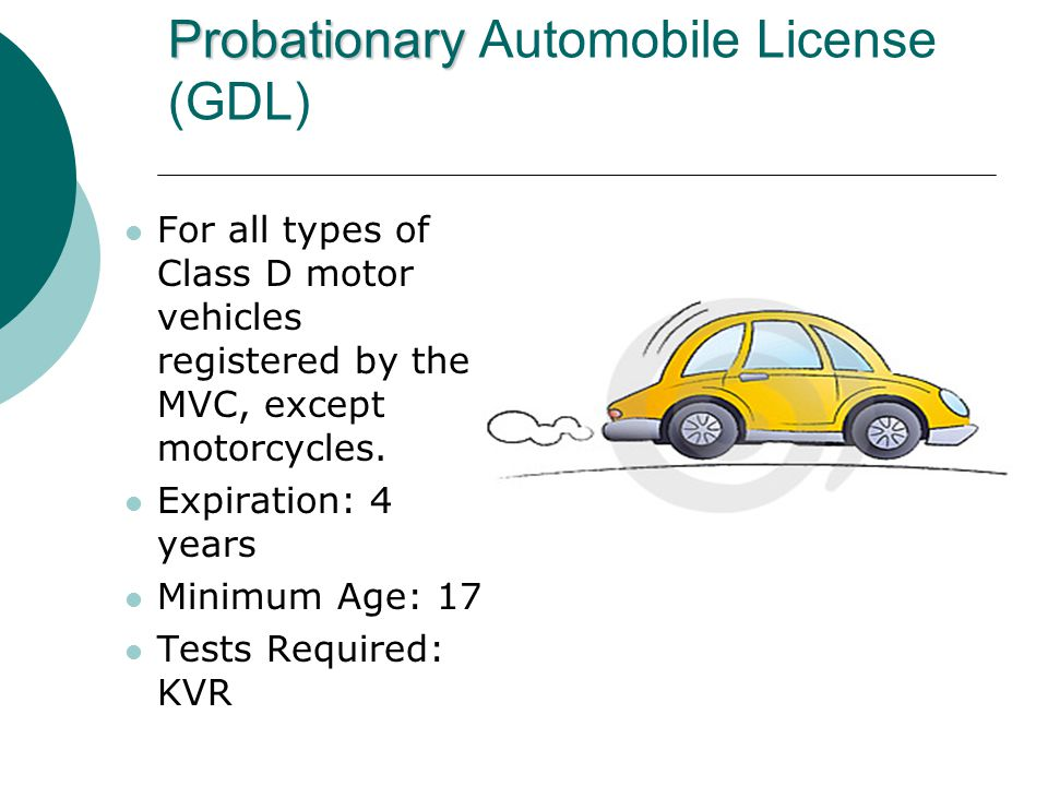 Probationary Probationary Automobile License (GDL) For all types of Class D motor vehicles registered by the MVC, except motorcycles.