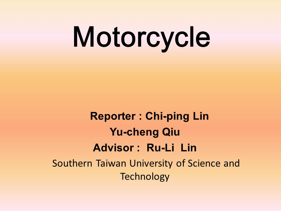 Motorcycle Reporter : Chi-ping Lin Yu-cheng Qiu Advisor : Ru-Li Lin Southern Taiwan University of Science and Technology