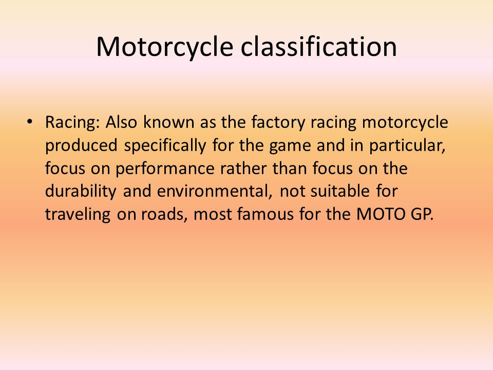 Motorcycle classification Racing: Also known as the factory racing motorcycle produced specifically for the game and in particular, focus on performance rather than focus on the durability and environmental, not suitable for traveling on roads, most famous for the MOTO GP.