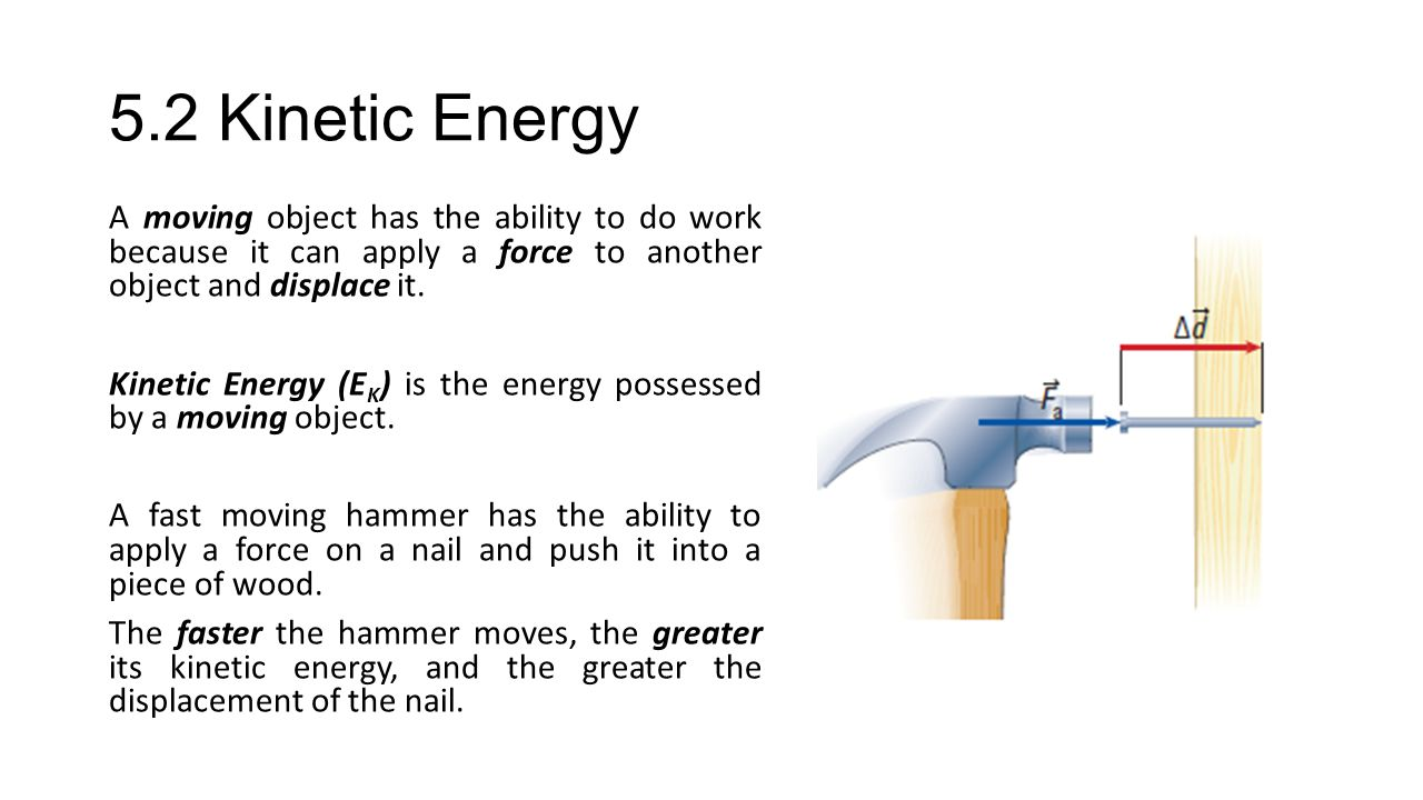 5.2 Kinetic Energy A moving object has the ability to do work because it can apply a force to another object and displace it.