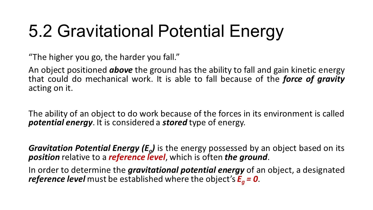 5.2 Gravitational Potential Energy The higher you go, the harder you fall. An object positioned above the ground has the ability to fall and gain kinetic energy that could do mechanical work.