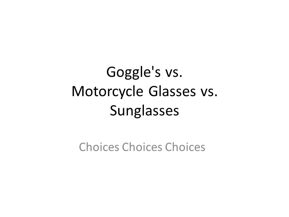 Goggle s vs. Motorcycle Glasses vs. Sunglasses Choices Choices Choices