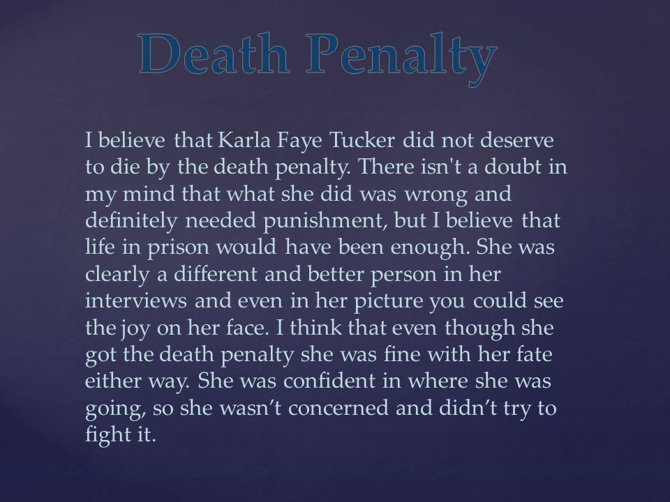 I believe that Karla Faye Tucker did not deserve to die by the death penalty. There isn't a doubt in my mind that what she did was wrong and definitel