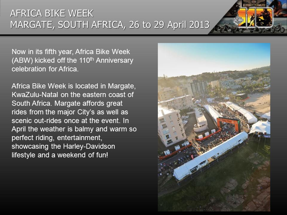 AFRICA BIKE WEEK MARGATE, SOUTH AFRICA, 26 to 29 April 2013 Now in its fifth year, Africa Bike Week (ABW) kicked off the 110 th Anniversary celebration for Africa.
