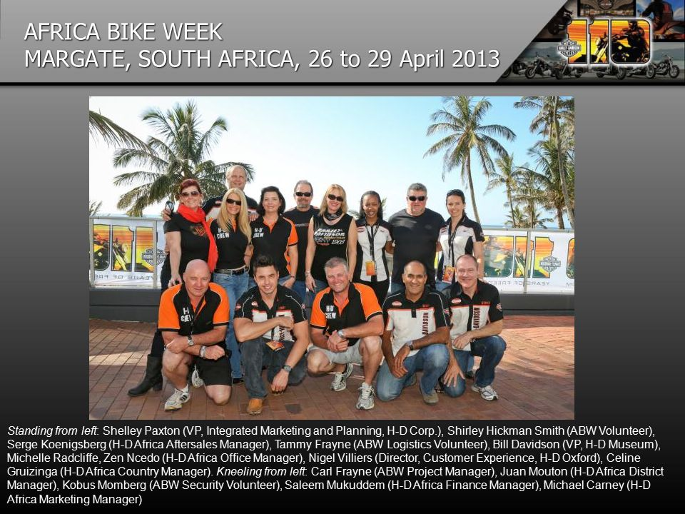 AFRICA BIKE WEEK MARGATE, SOUTH AFRICA, 26 to 29 April 2013 Standing from left: Shelley Paxton (VP, Integrated Marketing and Planning, H-D Corp.), Shirley Hickman Smith (ABW Volunteer), Serge Koenigsberg (H-D Africa Aftersales Manager), Tammy Frayne (ABW Logistics Volunteer), Bill Davidson (VP, H-D Museum), Michelle Radcliffe, Zen Ncedo (H-D Africa Office Manager), Nigel Villiers (Director, Customer Experience, H-D Oxford), Celine Gruizinga (H-D Africa Country Manager).
