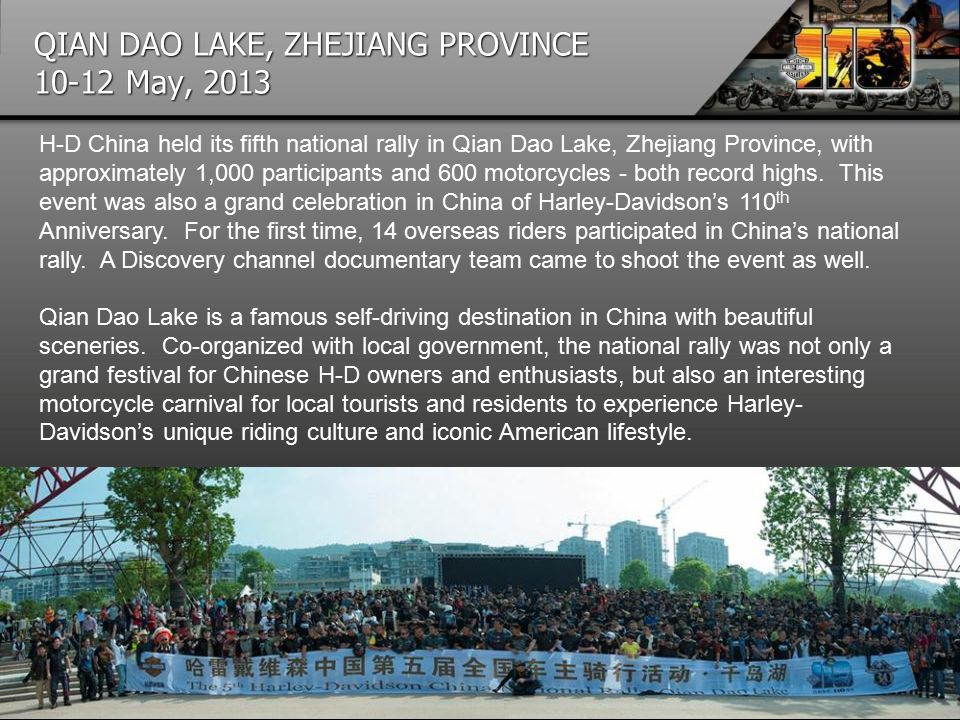 QIAN DAO LAKE, ZHEJIANG PROVINCE 10-12 May, 2013 H-D China held its fifth national rally in Qian Dao Lake, Zhejiang Province, with approximately 1,000 participants and 600 motorcycles - both record highs.