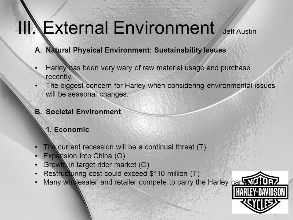 III. External Environment Jeff Austin A.Natural Physical Environment: Sustainability Issues Harley has been very wary of raw material usage and purcha