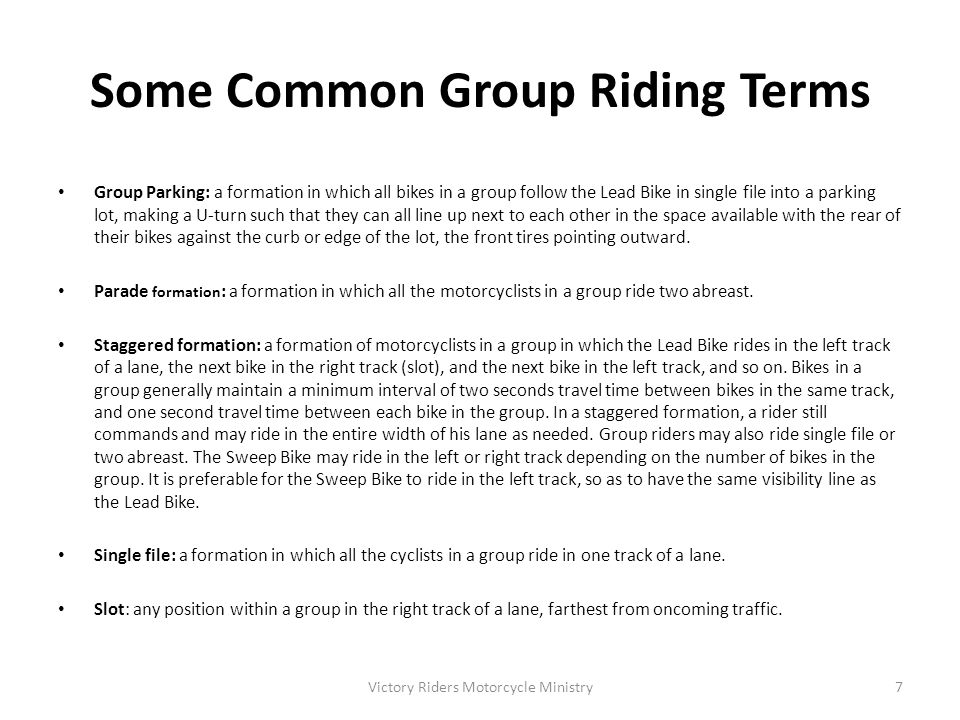 Common Group Riding Maneuvers Entering Traffic: When the Lead Bike for each group sees that all riders are helmeted, sitting on their bikes, motors running, and ready to depart, he or she will check for traffic and enter the roadway.