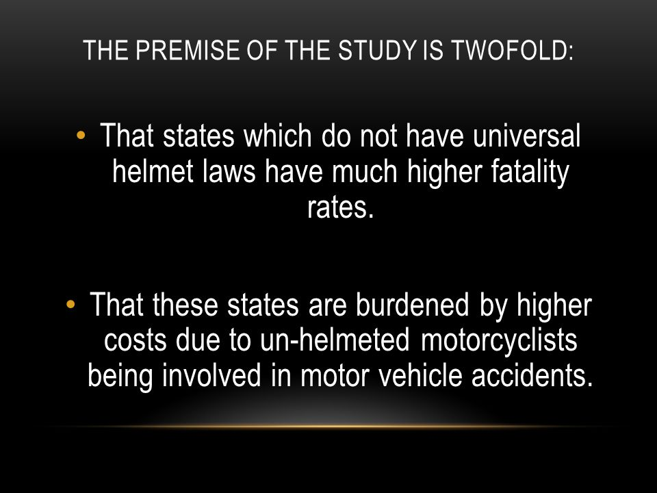 THE PREMISE OF THE STUDY IS TWOFOLD: That states which do not have universal helmet laws have much higher fatality rates. That these states are burden