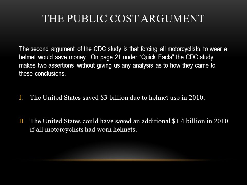 "THE PUBLIC COST ARGUMENT The second argument of the CDC study is that forcing all motorcyclists to wear a helmet would save money. On page 21 under ""Q"