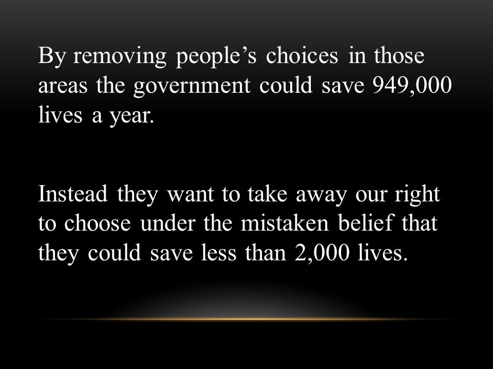By removing people's choices in those areas the government could save 949,000 lives a year. Instead they want to take away our right to choose under t