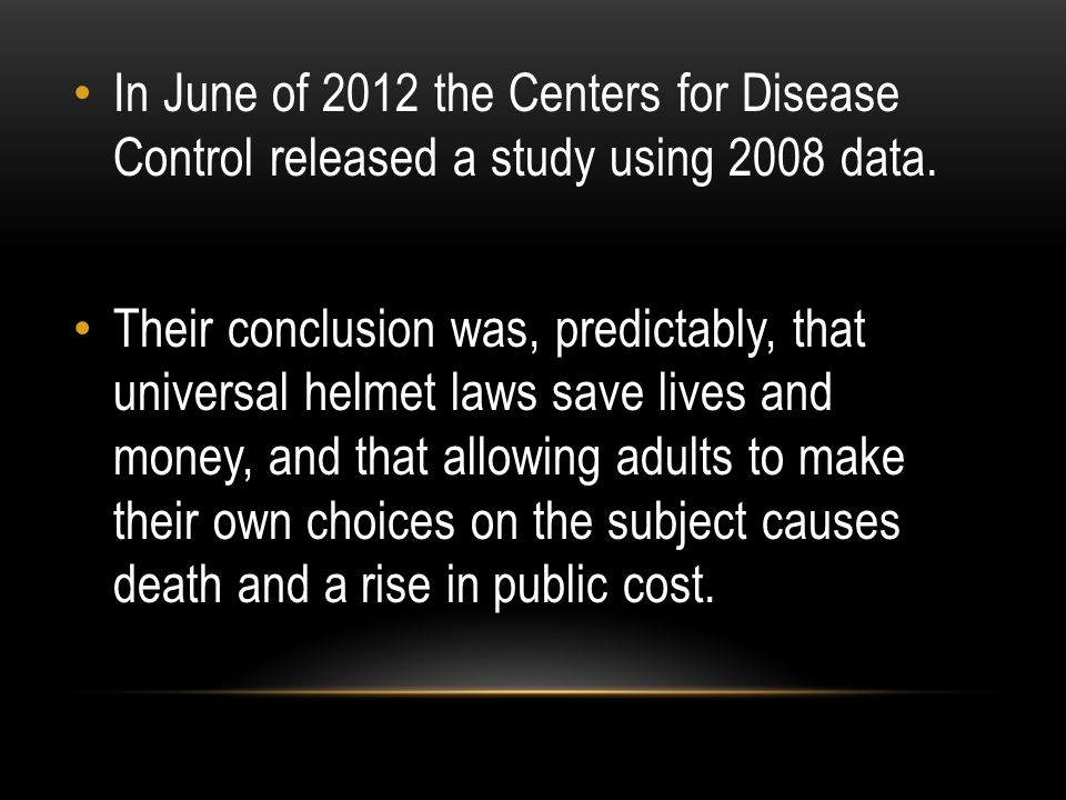 In June of 2012 the Centers for Disease Control released a study using 2008 data. Their conclusion was, predictably, that universal helmet laws save l