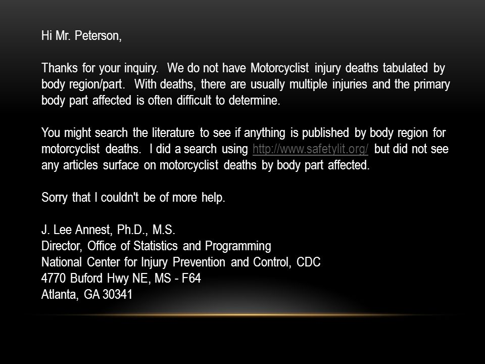 Hi Mr. Peterson, Thanks for your inquiry. We do not have Motorcyclist injury deaths tabulated by body region/part. With deaths, there are usually mult