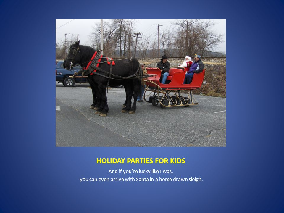 HOLIDAY PARTIES FOR KIDS And if you're lucky like I was, you can even arrive with Santa in a horse drawn sleigh.