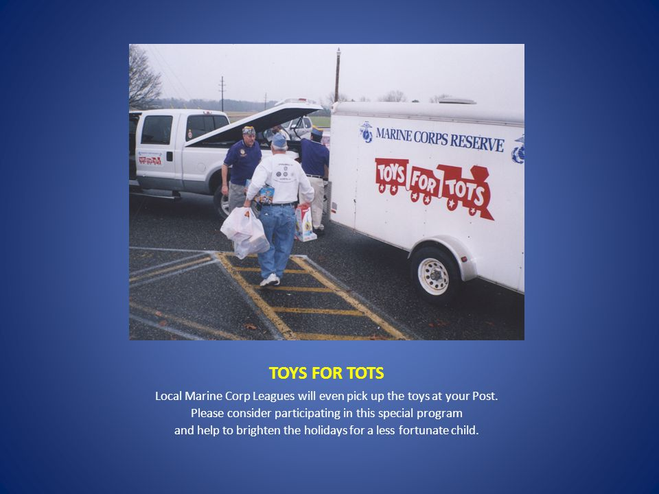 TOYS FOR TOTS Local Marine Corp Leagues will even pick up the toys at your Post.